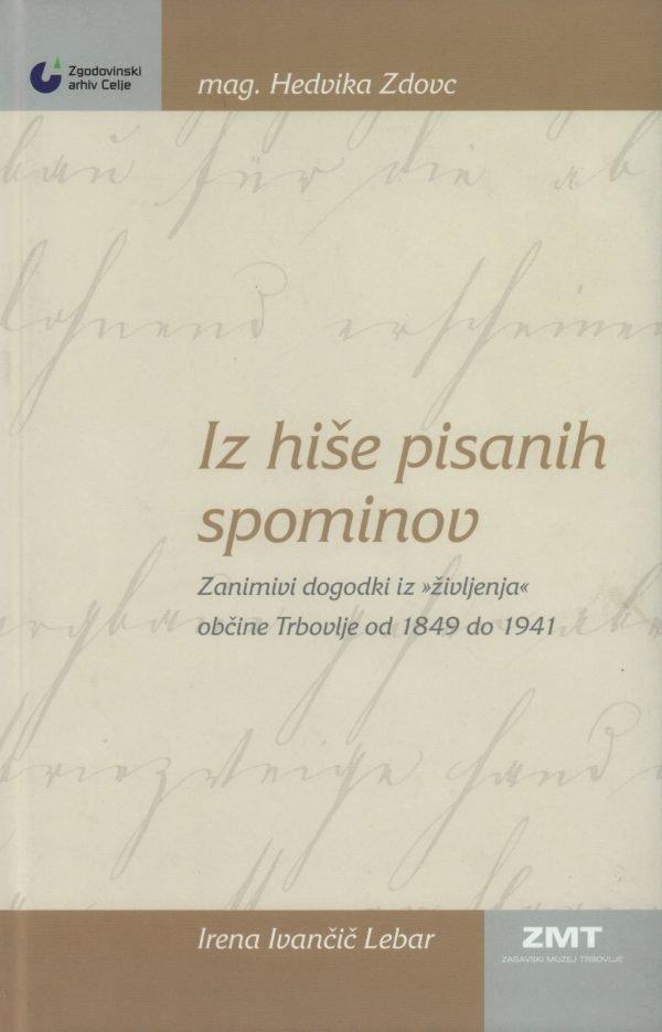 """Iz hiše pisanih spominov : zanimivi dogodki iz """"življenja"""" občine Trbovlje od 1849 do 1941"""